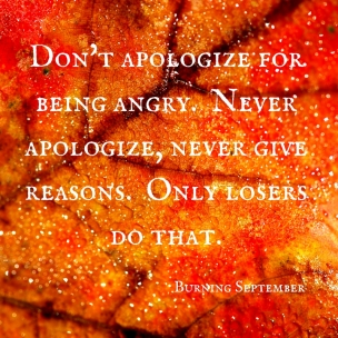 Don't apologize for being angry. Never apologize, never give reasons. Only losers do that. (1)