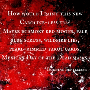How would I paint this new Caroline-less era-Maybe in smoky red moons, pale blue scrubs, wildfire lies,pearl-rimmed tarot cards,Mexican Day of the Dead masks. (1)