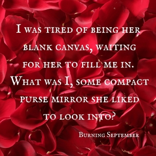 I was tired of being her blank canvas, waitingfor her to fill me in. What was I, some compactpurse mirror she likedto look into-