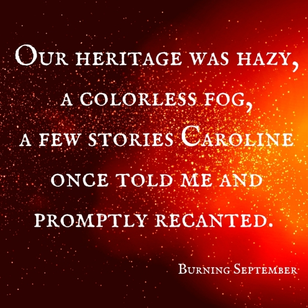 Our heritage was hazy, acolorless fog, a few stories Caroline once told me and promptly recanted.