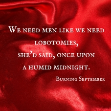 We need men like we need lobotomies, she'd said, once upon a humidmidnight. (1)