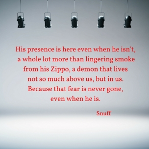 his-presence-is-here-even-when-he-isnt-a-whole-lot-more-than-lingering-smokefrom-his-zippo-a-demon-that-lives-not-so-much-above-us-but-in-us-because-that-fear-is-never-gone-even-when-he-is
