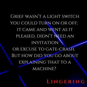 Grief wasn_t a light switch you could turn on or off; it came and went as it pleased, didn_t need an invitation or excuse to gate-crash. But how did you go about explaining that to a
