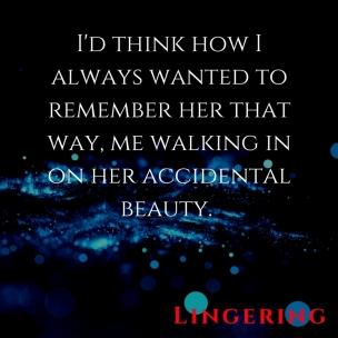 I'd think how I always wanted to remember her that way, me walking in on her accidental beauty.
